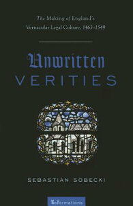 Unwritten Verities: The Making of England's Vernacular Legal Culture, 1463-1549 UNWRITTEN VERITIES (Reformations: Medieval and Early Modern) [ Sebastian Sobecki ]
