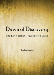 Dawn of Discovery: The Early British Travellers to Crete DAWN OF DISCOVERY [ Dudley Moore ]