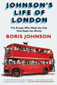 Johnson's Life of London: The People Who Made the City That Made the World JOHNSONS LIFE OF LONDON [ Boris Johnson ]
