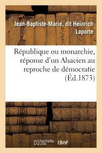 Republique Ou Monarchie, Reponse D'Un Alsacien Au Reproche de Democratie Fait A L'Alsace-Lorraine: E FRE-REPUBLIQUE OU MONARCHIE RE (Sciences Sociales) [ Jean-Baptiste-Marie Laporte ]