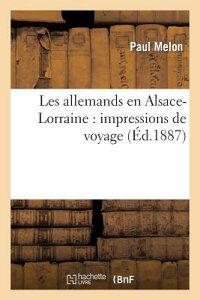 Les Allemands En Alsace-Lorraine: Impressions de Voyage FRE-LES ALLEMANDS EN ALSACE-LO (Histoire) [ Melon-P ]