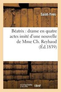 Beatrix: Drame En Quatre Actes Imite D'Une Nouvelle de Mme Ch Reybaud FRE-BEATRIX DRAME EN QUATRE AC (Arts) [ Saint-Yves ]