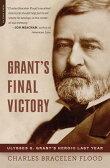 Grant's Final Victory: Ulysses S. Grant's Heroic Last Year [ Charles Bracelen Flood ]