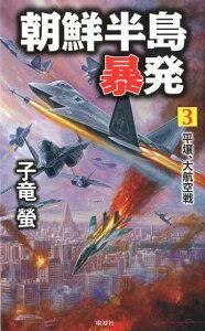 朝鮮半島暴発(3) 平壌、大航空戦 (ヴィクトリーノベルス) [ 子竜螢 ]