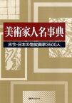 美術家人名事典 古今・日本の物故画家3500人 [ 日外アソシエーツ ]