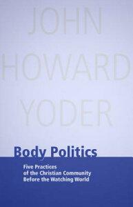 Body Politics: Five Practices of the Christian Community Before the Watching World BODY POLITICS (John Howard Yoder) [ John Howard Yoder ]