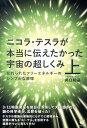 【送料無料】ニコラ・テスラが本当に伝えたかった宇宙の超しくみ(上) [ 井口和基 ]