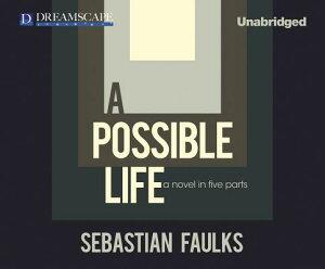 A Possible Life: A Novel in Five Parts POSSIBLE LIFE 10D [ Sebastian Faulks ]