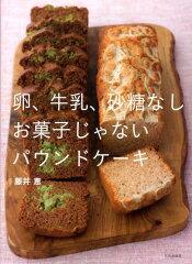 【送料無料】卵、牛乳、砂糖なしお菓子じゃないパウンドケーキ [ 藤井恵 ]