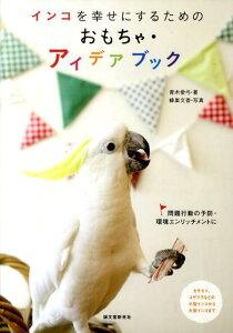 【送料無料】インコを幸せにするためのおもちゃ・アイデアブック [ 青木愛弓 ]