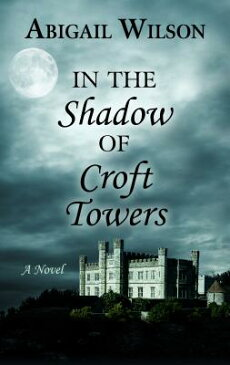 In the Shadow of Croft Towers IN THE SHADOW OF CROFT TOWERS [ Abigail Wilson ]