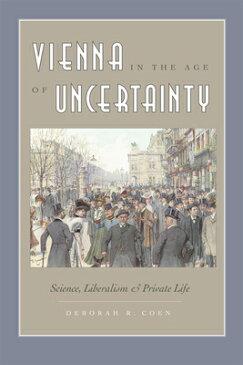 Vienna in the Age of Uncertainty: Science, Liberalism, and Private Life VIENNA IN THE AGE OF UNCERTAIN [ Deborah R. Coen ]