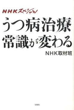 うつ病治療常識が変わる NHKスペシャル [ 日本放送協会 ]