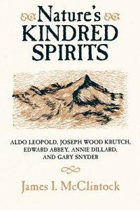 Nature's Kindred Spirits: Aldo Leopold, Joseph Wood Krutch, Edward Abbey, Annie Dillard, and Gary Sn NATURES KINDRED SPIRITS [ James I. McClintock ]