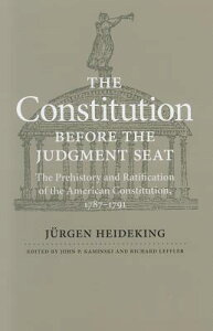 The Constitution Before the Judgment Seat: The Prehistory and Ratification of the American Constitut CONSTITUTION BEFORE THE JUDGME [ Jurgen Heideking ]