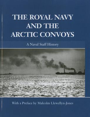 The Royal Navy and the Arctic Convoys: A Naval Staff History [ Malcolm Llewellyn-Jones ]