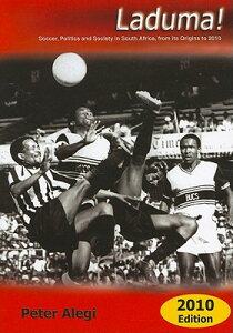 Laduma!: Soccer, Politics and Society in South Africa, from Its Origins to 2010 LADUMA-2010 [ Peter Alegi ]