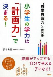 【送料無料】小学生の学力は「計画力」で決まる! [ 坂本七郎 ]