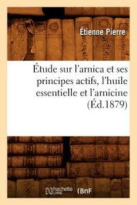 tude Sur l'Arnica Et Ses Principes Actifs, l'Huile Essentielle Et l'Arnicine, (d.1879) FRE-ETUDE SUR LARNICA ET SES P (Sciences) [ Pierre E. ]