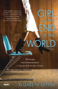 Girl at the End of the World: My Escape from Fundamentalism in Search of Faith with a Future GIRL AT THE END OF THE WORLD [ Elizabeth Esther ]