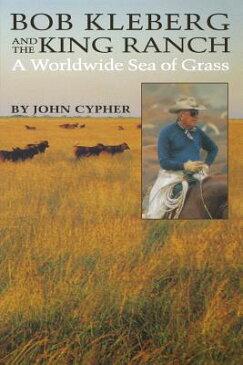 Bob Kleberg and the King Ranch: A Worldwide Sea of Grass BOB KLEBERG & THE KING RANCH [ John Cypher ]