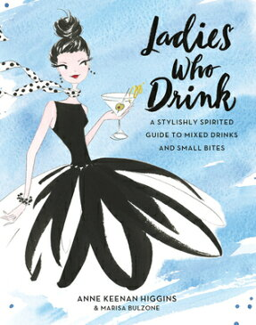 Ladies Who Drink: A Stylishly Spirited Guide to Mixed Drinks and Small Bites LADIES WHO DRINK [ Anne Keenan Higgins ]