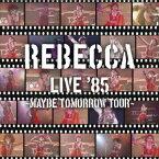 REBECCA LIVE '85 〜Maybe Tomorrow Tour〜 [ REBECCA ]