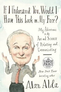 If I Understood You, Would I Have This Look on My Face?: My Adventures in the Art and Science of Rel IF I UNDERSTOOD YOU WOULD I HA [ Alan Alda ]