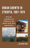 Urban Growth in Ethiopia, 1887-1974: From the Foundation of Finfinnee to the Demise of the First Imp [ Getahun Benti ]
