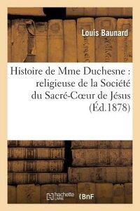 Histoire de Mme Duchesne: Religieuse de la Societe Du Sacre-Coeur de Jesus Et Fondatrice FRE-HISTOIRE DE MME DUCHESNE (Histoire) [ Louis Baunard ]