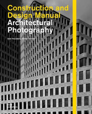 Architectural Photography: Construction and Design Manual ARCHITECTURAL PHOTOGRAPHY [ Axel Hausberg ]