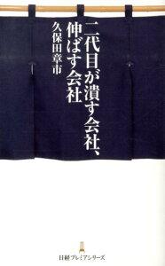 【送料無料】二代目が潰す会社、伸ばす会社 [ 久保田章市 ]