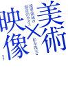美術×映像 境界領域の創造的カオス [ 松本俊夫(映像作家) ]