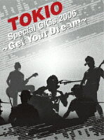 TOKIO Special GIGs 2006 〜Get Your Dream〜
