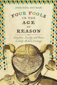 Four Fools in the Age of Reason: Laughter, Cruelty, and Power in Early Modern Germany 4 FOOLS IN THE AGE OF REASON (Studies in Early Modern German History) [ Dorinda Outram ]
