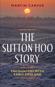 The Sutton Hoo Story: Encounters with Early England SUTTON HOO STORY [ Martin Carver ]