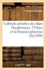 L'Altitude Primitive Des Alpes Dauphinoises: L'Ubaye Et La Durance Pliocenes FRE-LALTITUDE PRIMITIVE DES AL (Sciences) [ Francois Thomas Marie De Bacular Arnaud ]