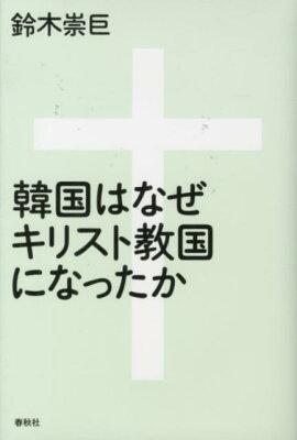 【楽天ブックスならいつでも送料無料】韓国はなぜキリスト教国になったか [ 鈴木崇巨 ]