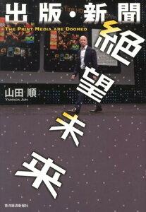 【送料無料】出版・新聞絶望未来 [ 山田順 ]