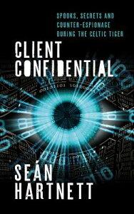 Client Confidential: Spooks, Secrets and Counter-Espionage During the Celtic Tiger CLIENT CONFIDENTIAL [ Sean Hartnett ]