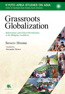 Grassroots Globalization Reforestation and Cultural Revitalization in the Philippine Cordilleras (Kyoto Area Studies on Asia 25) [ SHIMIZU Hiromu(清水 展) ]