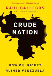 Crude Nation: How Oil Riches Ruined Venezuela CRUDE NATION [ Raul Gallegos ]