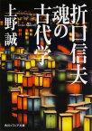 折口信夫魂の古代学 (角川文庫 角川ソフィア文庫) [ 上野誠(文学) ]
