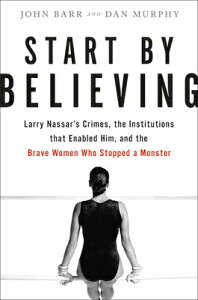 Start by Believing: Larry Nassar's Crimes, the Institutions That Enabled Him, and the Brave Women Wh START BY BELIEVING [ John Barr ]