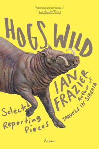 Hogs Wild: Selected Reporting Pieces HOGS WILD [ Ian Frazier ]