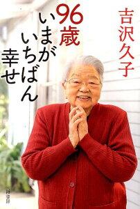 【楽天ブックスならいつでも送料無料】96歳いまがいちばん幸せ [ 吉沢久子(評論家) ]