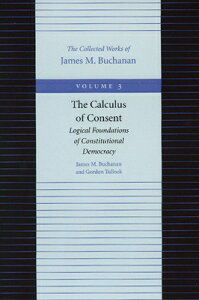 The Calculus of Consent: Logical Foundations of Constitutional Democracy CALCULUS OF CONSENT V03/E (Collected Works of James M. Buchanan) [ James M. Buchanan ]
