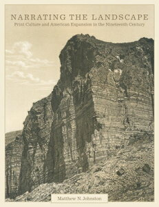 Narrating the Landscape: Print Culture and American Expansion in the Nineteenth Century NARRATING THE LANDSCAPE (The Charles M. Russell Center Art and Photography of the American West) [ Matthew N. Johnston ]