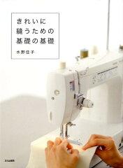 【楽天ブックスならいつでも送料無料】きれいに縫うための基礎の基礎 [ 水野佳子 ]