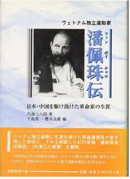 ヴェトナム独立運動家潘佩珠(ファン ボイチャウ)伝 日本・中国を駆け抜けた革命家の生涯 [ 内海三八郎 ]